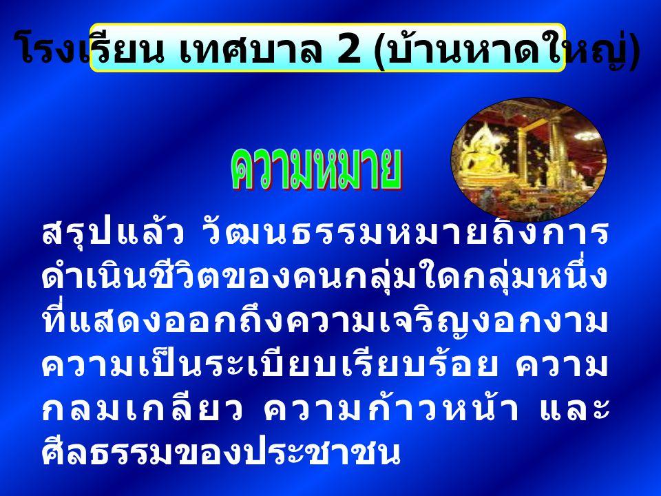 โรงเรียน เทศบาล 2 ( บ้านหาดใหญ่ ) ชาติไทยเป็นชาติที่มีวัฒนธรรมอันดี งามมาแต่โบราณ วัฒนธรรมไทยเรา มีและปฎิบัติกันอยู่ส่วนหนึ่งเป็นเป็น เรื่องของคนรุ่นก่อนๆ หรือบรรพบุรุษ ของเราได้ถ่ายทอด มายังอนุชนรุ่น หลัง ทำให้เรามีความประพฤติและ การปฎิบัติอย่างที่เป็นอยู่ อีกส่วน หนึ่ง จากการที่เรามีการติดต่อกับ ชาติอื่นๆ เพื่อเชื่อมสัมพันธไมตรี หรือเพื่อค้าขาย