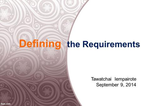 Defining the Requirements Tawatchai Iempairote September 9, 2014.