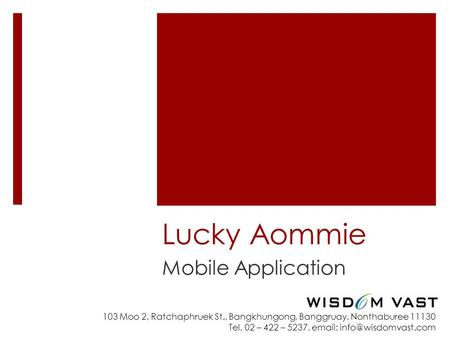 103 Moo 2, Ratchaphruek St., Bangkhungong, Banggruay, Nonthaburee 11130 Tel. 02 – 422 – 5237,   Lucky Aommie Mobile Application.