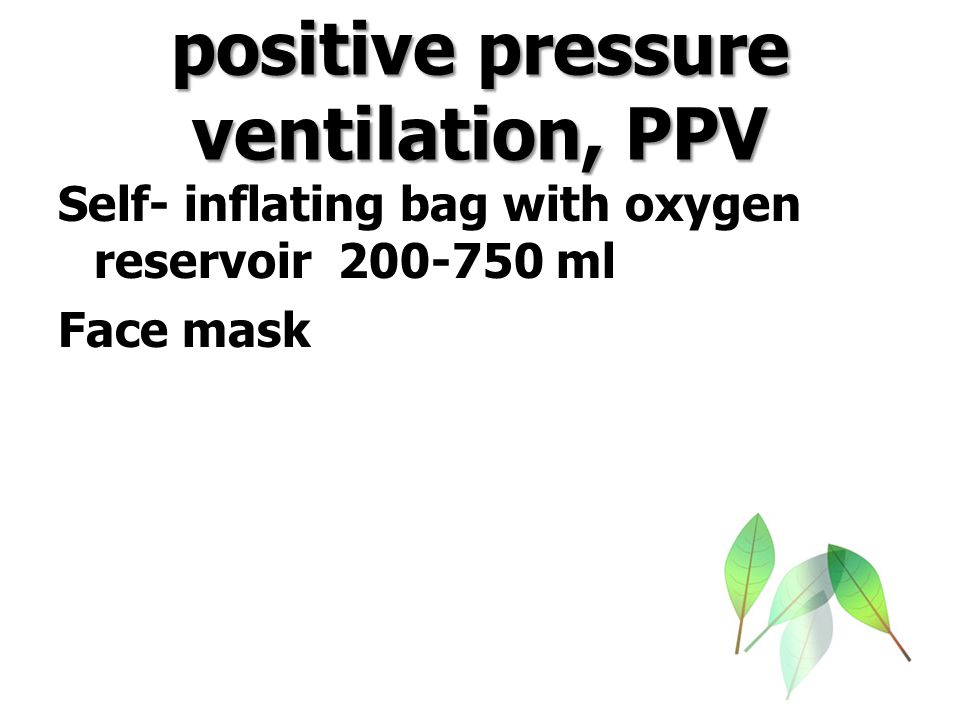 positive pressure ventilation, PPV Technique and method First several breaths >30 cmH2O Then : normal lung 15-20 bcmH2O abnormal 20-40 cmH2O Rate 40-60/min Oxygen flow 5-10 LPM