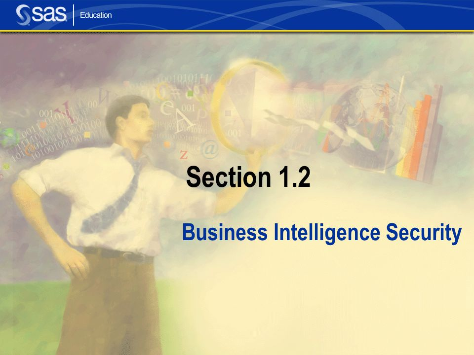 11 Security Concepts In the SAS Intelligence environment, security consists of: Authentication the process of verifying the identity of a person or process within the guidelines of a specific security policy Authorization the process of determining which permissions the user has for which resources....