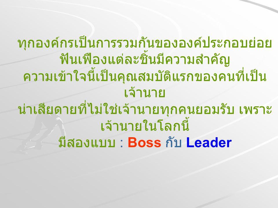 Leader เป็น Boss ก็จริง แต่ Boss อาจไม่มีคุณสมบัติ เป็น Leader Boss สั่งแต่ไม่สอนลูกน้อง Leader สั่งและสอนลูกน้อง Boss สร้างความกลัว Leader สร้างความเชื่อมั่น Boss ใช้แต่ ' พระเดช ' อย่างเดียว Leader ใช้ ' พระเดช ' และ ' พระคุณ ' Boss รู้หมดทุกอย่าง Leader ยอมรับว่าตัวเองไม่รู้หมด
