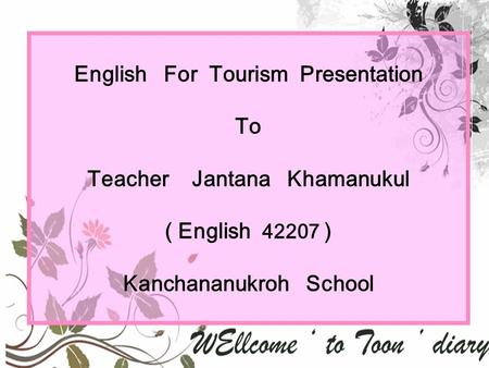 English For Tourism Presentation To Teacher Jantana Khamanukul ( English 42207 ) Kanchananukroh School.