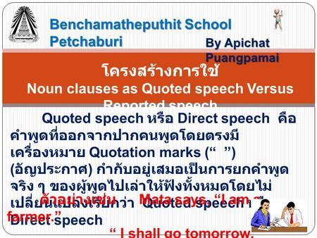 Benchamatheputhit School Petchaburi By Apichat Puangpamai โครงสร้างการใช้ Noun clauses as Quoted speech Versus Reported speech Quoted speech หรือ Direct.
