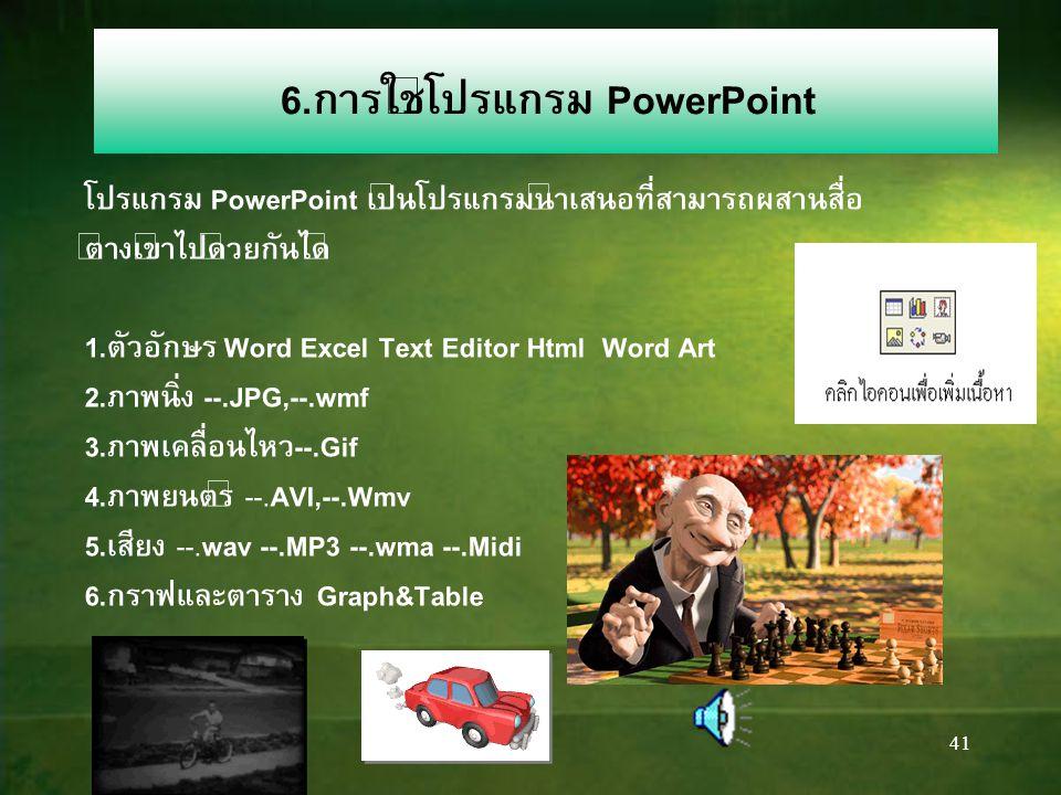 41 6.การใช้โปรแกรม PowerPoint โปรแกรม PowerPoint เป็นโปรแกรมนำเสนอที่สามารถผสานสื่อ ต่างเข้าไปด้วยกันได้ 1.ตัวอักษร Word Excel Text Editor Html Word Art 2.ภาพนิ่ง --.JPG,--.wmf 3.ภาพเคลื่อนไหว--.Gif 4.ภาพยนตร์ --.