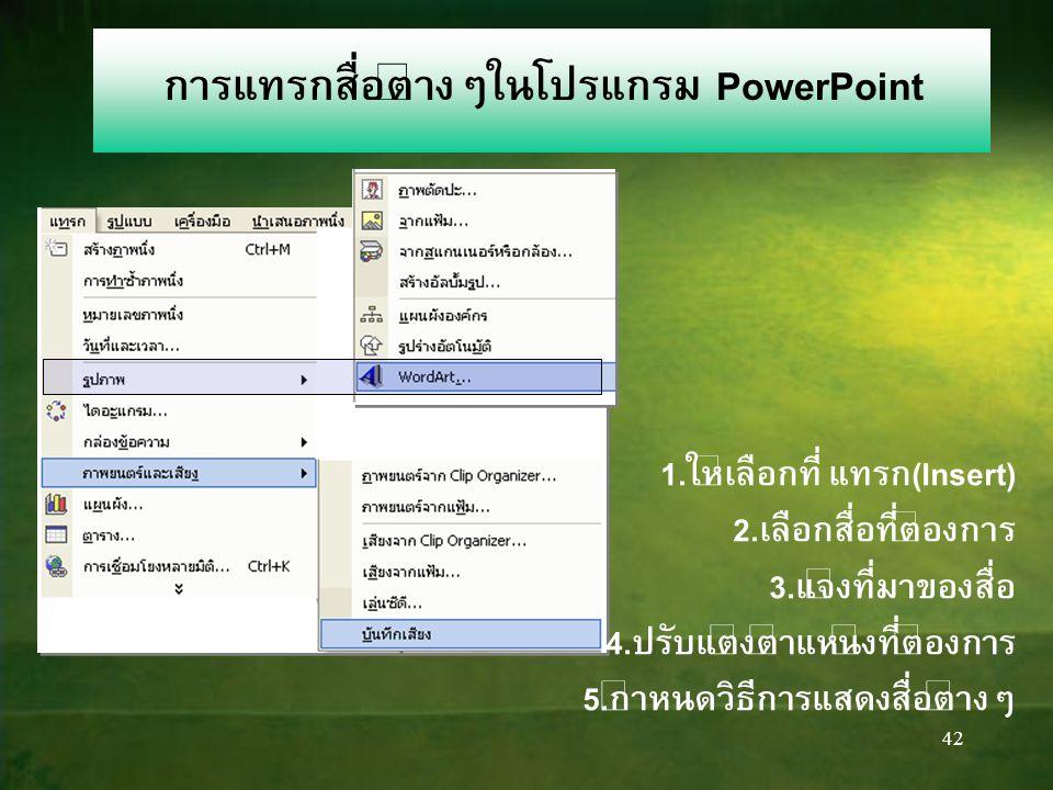 42 การแทรกสื่อต่างๆในโปรแกรม PowerPoint 1.ให้เลือกที่ แทรก(Insert) 2.เลือกสื่อที่ต้องการ 3.แจ้งที่มาของสื่อ 4.ปรับแต่งตำแหน่งที่ต้องการ 5.กำหนดวิธีการแสดงสื่อต่างๆ