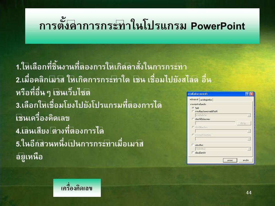 44 การตั้งค่าการกระทำในโปรแกรม PowerPoint 1.ให้เลือกที่ชิ้นงานที่ต้องการให้เกิดคำสั่งในการกระทำ 2.เมื่อคลิกเม้าส์ ให้เกิดการกระทำใด เช่น เชื่อมไปยังสไลด์ อื่น หรือที่อื่นๆ เช่นเว็บไซต์ 3.เลือกให้เชื่อมโยงไปยังโปรแกรมที่ต้องการได้ เช่นเครื่องคิดเลข 4.เล่นเสียง ต่างที่ต้องการได้ 5.ในอีกส่วนหนึ่งเป็นการกระทำเมื่อเมาส์ อยู่เหนือ เครื่องคิดเลข
