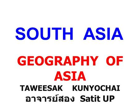 SOUTH ASIA GEOGRAPHY OF ASIA TAWEESAK KUNYOCHAI อาจารย์สอง Satit UP.