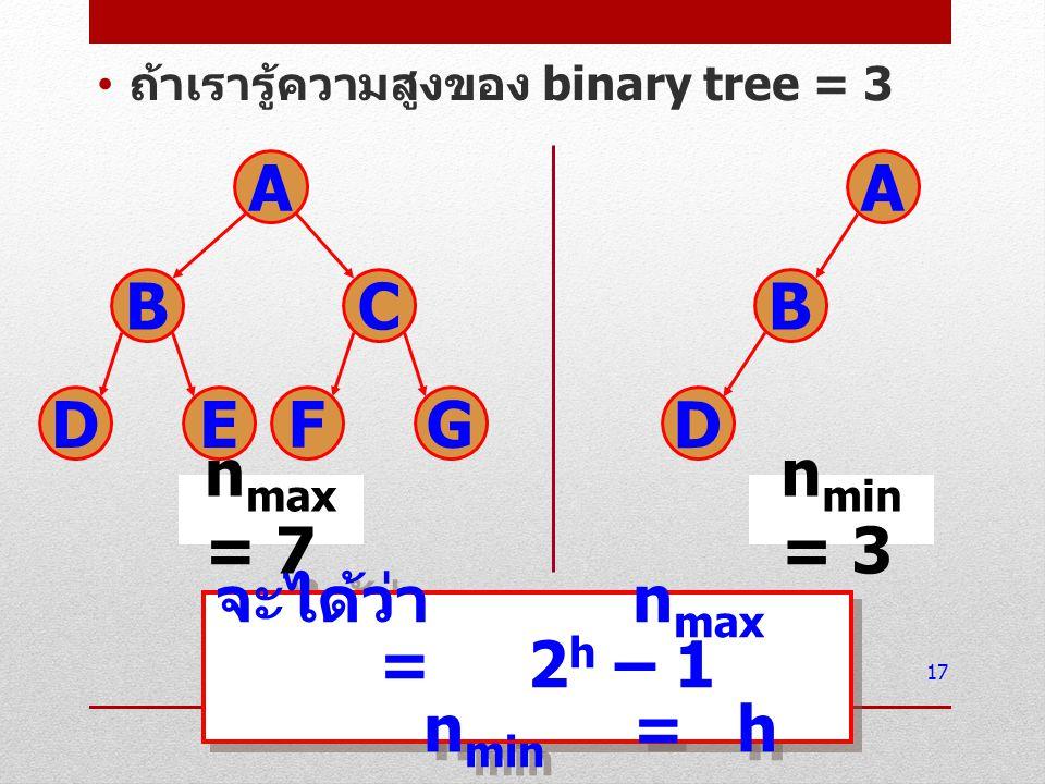 ถ้าเรารู้ความจำนวน node ของ binary tree = 5 18 จะได้ว่า h min =log 2 n + 1 h max =n จะได้ว่า h min =log 2 n + 1 h max =n A BC DE h min = 3 h max = 5 A B C D E
