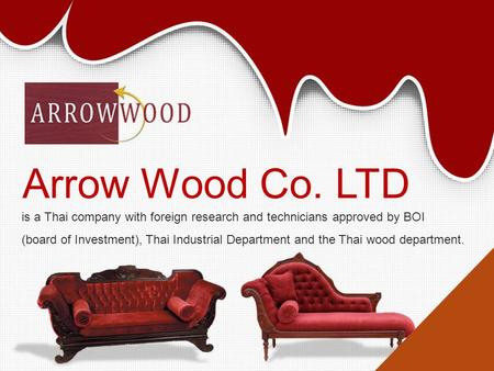 Arrow Wood Co. LTD is a Thai company with foreign research and technicians approved by BOI (board of Investment), Thai Industrial Department and the Thai.