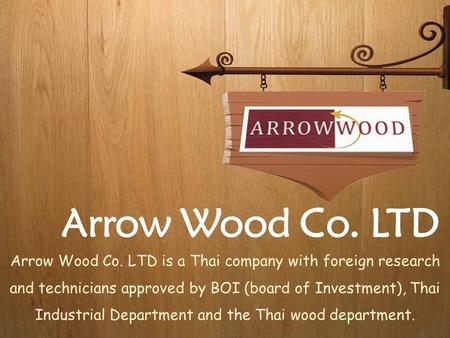 Arrow Wood Co. LTD Arrow Wood Co. LTD is a Thai company with foreign research and technicians approved by BOI (board of Investment), Thai Industrial Department.