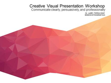 Creative Visual Presentation Workshop Communicate clearly, persuasively, and professionally.