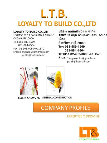 COMPANY PROFILE EXPERTISE 'S PROMISE LOYALTY TO BUILD CO.,LTD 130/153 M.6 T.BANSUAN A.MUANG CHONBURI 20000 Tel : 081-589-1569 091-884-4564 Fax : 02-903-0080.