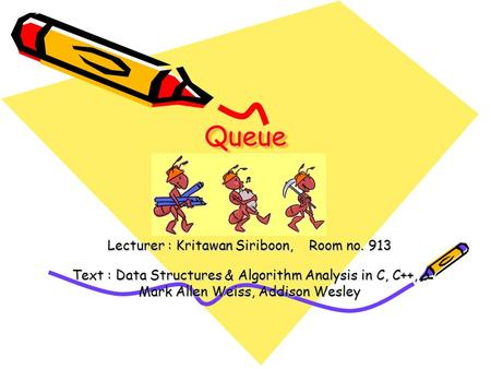 QueueQueue Lecturer : Kritawan Siriboon, Room no. 913 Text : Data Structures & Algorithm Analysis in C, C++,… Mark Allen Weiss, Addison Wesley.