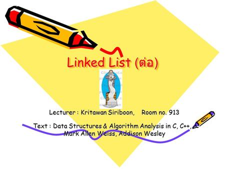 Linked List ( ต่อ ) Lecturer : Kritawan Siriboon, Room no. 913 Text : Data Structures & Algorithm Analysis in C, C++,… Mark Allen Weiss, Addison Wesley.