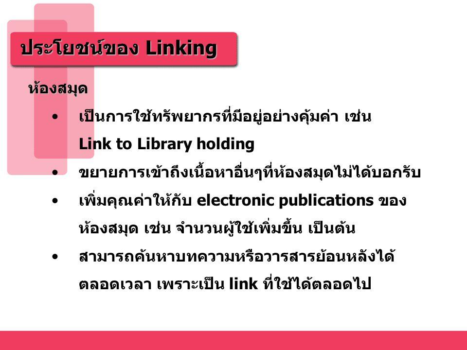 ประโยชน์ของ Linking นักค้นคว้าวิจัย เพิ่มประสิทธิภาพในการค้นคว้าข้อมูล เช่น Link to Cited or Citing Article Link ไปยังข้อมูลใน Subject เดียวกัน Link ไปยังผู้แต่งคนเดียวกัน Link ไปยัง keyword เดียวกัน Link ไปยัง Full Text ประหยัดเวลา ไม่มีค่าใช้จ่ายเพิ่ม กระตุ้นให้มีการค้นคว้าวิจัยเพิ่มขึ้น