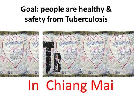 Goal: people are healthy & safety from Tuberculosis In Chiang Mai.
