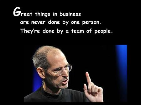 G reat things in business are never done by one person. They're done by a team of people.