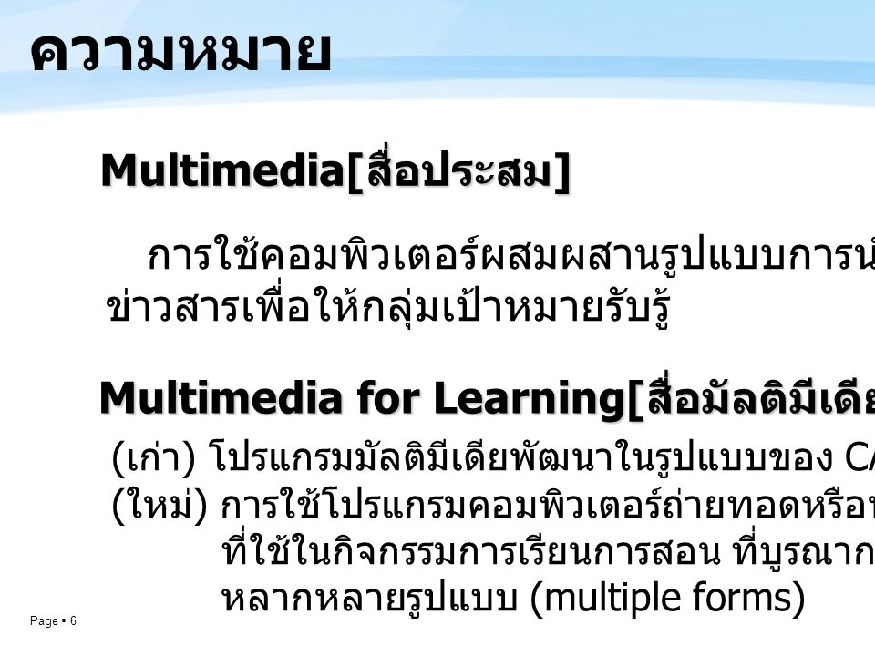 Page  7 ความเป็นมา : ส่วนประกอบของ มัลติมีเดียVDO Sound Text Animation Interactive Still Picture Visual + Auditory + Interactive