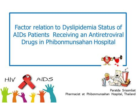 Factor relation to Dyslipidemia Status of AIDs Patients Receiving an Antiretroviral Drugs in Phibonmunsahan Hospital Paratda Srisombat Pharmacist at Phibonmunsahan.