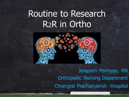 Jeraporn Permyao, RN Orthopedic Nursing Department Chiangrai Prachanukroh Hospital Routine to Research R 2 R in Ortho.