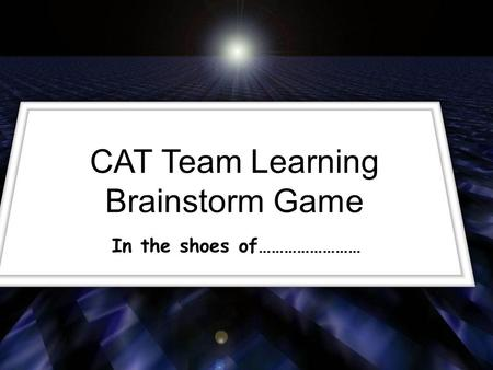 CAT Team Learning Brainstorm Game In the shoes of……………………
