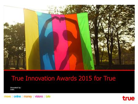 True Innovation Awards 2015 for True Presented by: Date: