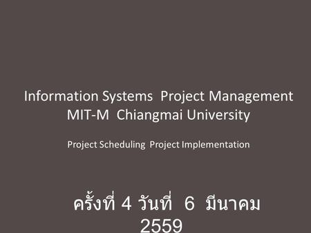 Information Systems Project Management MIT-M Chiangmai University Project Scheduling Project Implementation ครั้งที่ 4 วันที่ 6 มีนาคม 2559.