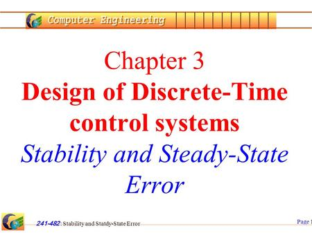 Page 1 241-482 : Stability and Statdy-State Error Chapter 3 Design of Discrete-Time control systems Stability and Steady-State Error.