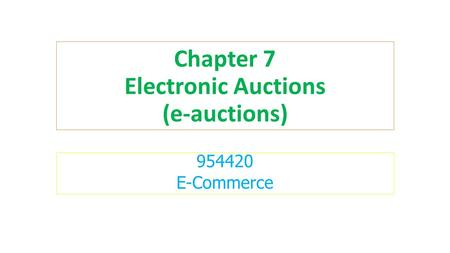 Chapter 7 Electronic Auctions (e-auctions) E-Commerce.