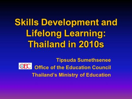 Skills Development and Lifelong Learning: Thailand in 2010s Tipsuda Sumethsenee Office of the Education Council Thailand's Ministry of Education.