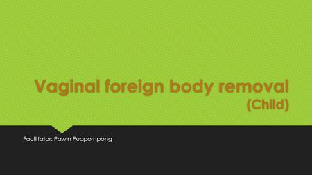 Vaginal foreign body removal (Child) Facilitator: Pawin Puapornpong.