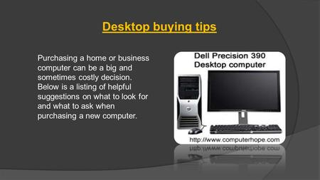 Desktop buying tips Purchasing a home or business computer can be a big and sometimes costly decision. Below is a listing of helpful suggestions on what.