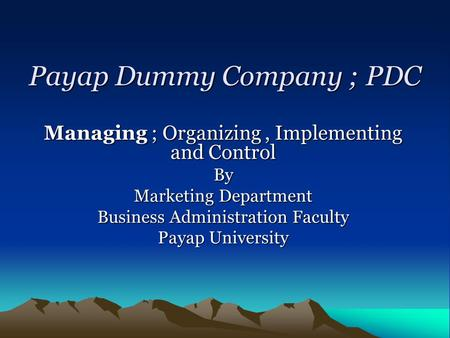 Payap Dummy Company ; PDC Managing ; Organizing, Implementing and Control By Marketing Department Business Administration Faculty Payap University.