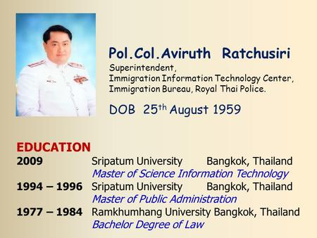 Pol.Col.Aviruth Ratchusiri Superintendent, Immigration Information Technology Center, Immigration Bureau, Royal Thai Police. DOB 25 th August 1959 EDUCATION.