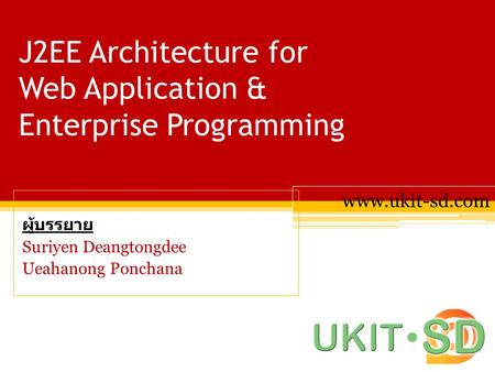J2EE Architecture for Web Application & Enterprise Programming ผู้บรรยาย Suriyen Deangtongdee Ueahanong Ponchana www.ukit-sd.com.