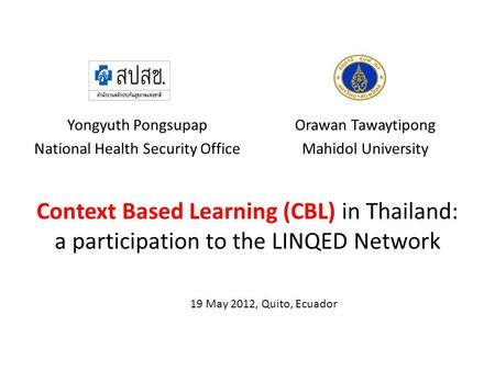 Context Based Learning (CBL) in Thailand: a participation to the LINQED Network Yongyuth Pongsupap National Health Security Office Orawan Tawaytipong Mahidol.