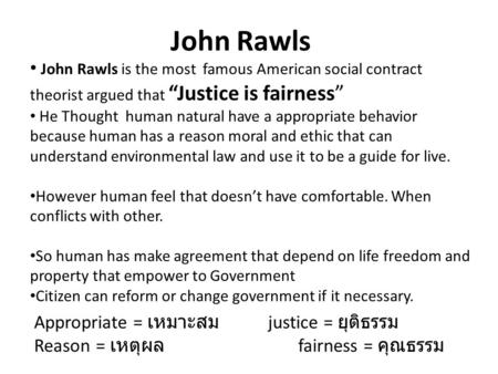 "John Rawls  John Rawls is the most famous American social contract theorist argued that ""Justice is fairness"" He Thought human natural have a appropriate."