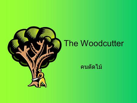 The Woodcutter คนตัดไม้. Once upon a time, there was a very strong woodcutter. He asked for a job from a timber merchant, and he got it. กาลครั้งหนึ่ง.
