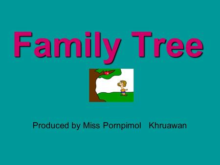 Family Tree Produced by Miss Pornpimol Khruawan.