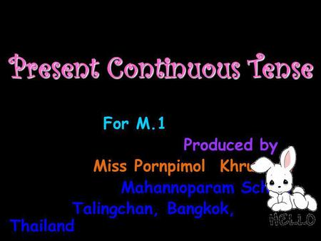 Present Continuous Tense For M.1 Produced by Miss Pornpimol Khruawan Mahannoparam School Talingchan, Bangkok, Thailand.