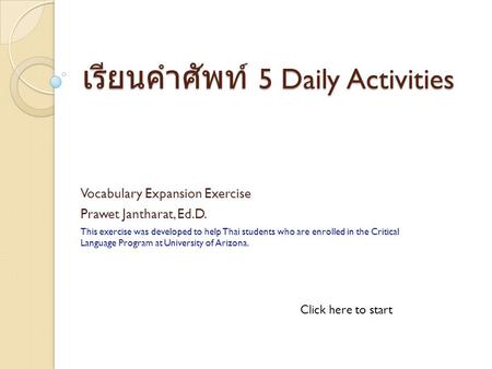 เรียนคำศัพท์ 5 Daily Activities Vocabulary Expansion Exercise Prawet Jantharat, Ed.D. This exercise was developed to help Thai students who are enrolled.