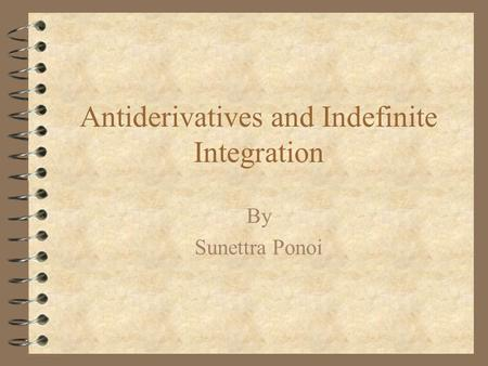 Antiderivatives and Indefinite Integration By Sunettra Ponoi.