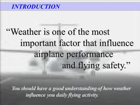 "INTRODUCTION ""Weather is one of the most important factor that influence airplane performance and flying safety."" and flying safety."" You should have a."