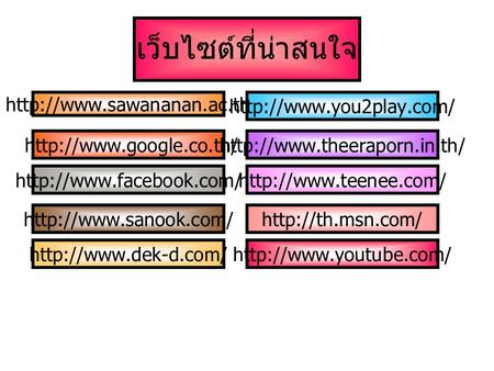 เว็บไซต์ที่น่าสนใจ http://www.sawananan.ac.th/ http://www.you2play.com/ http://www.google.co.th/ http://www.theeraporn.in.th/ http://www.facebook.com/