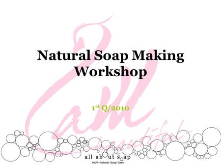 Natural Soap Making Workshop 1 st Q/2010. all about soap Located at Crystal Park, one of the most prestigious community malls in town. The shop offers.