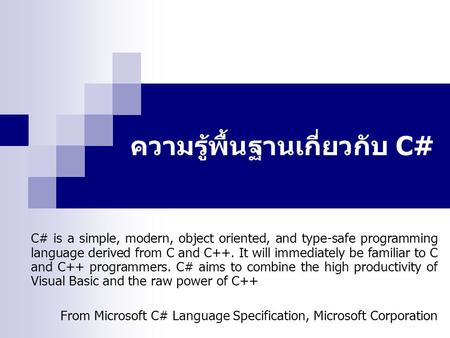 ความรู้พื้นฐานเกี่ยวกับ C# C# is a simple, modern, object oriented, and type-safe programming language derived from C and C++. It will immediately be familiar.