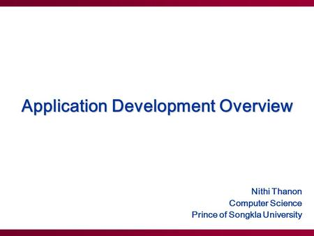 Application Development Overview Nithi Thanon Computer Science Prince of Songkla University.