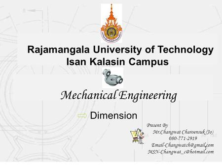 1 Mechanical Engineering Rajamangala University of Technology Isan Kalasin Campus Dimension Present By Mr.Changwat Charoensuk (Jo) 080-771-2919