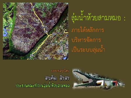 ทำไมต้องนำร่องที่ลุ่มน้ำห้วย สามหมอ ? Why HSM is selected as Pilot area? The first reason is it cover more than one province. The area based management.